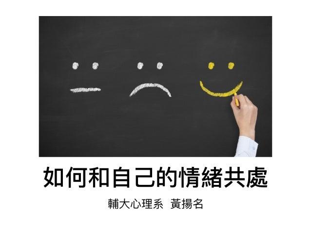 如何和⾃自⼰己的情緒共處 輔⼤大⼼心理理系 黃揚名