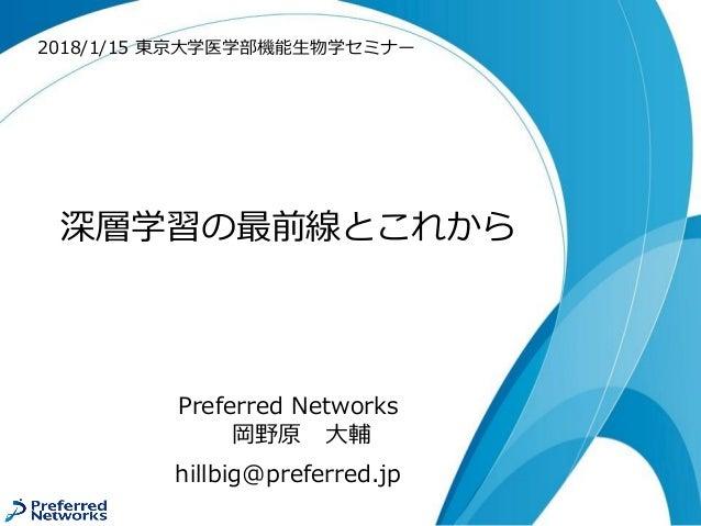 深層学習の最前線とこれから Preferred Networks 岡野原 大輔 hillbig@preferred.jp 2018/1/15 東京大学医学部機能生物学セミナー