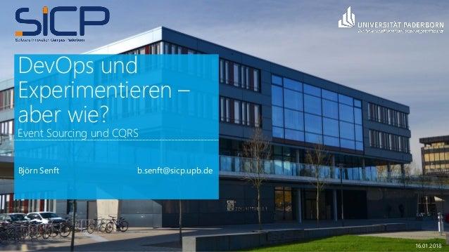 DevOps und Experimentieren – aber wie? Event Sourcing und CQRS Björn Senft b.senft@sicp.upb.de 16.01.2018