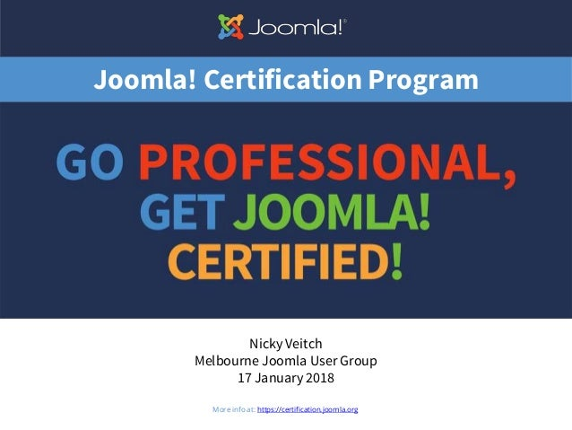 Joomla! Certification Program Nicky Veitch Melbourne Joomla User Group 17 January 2018 1More info at: https://certificatio...