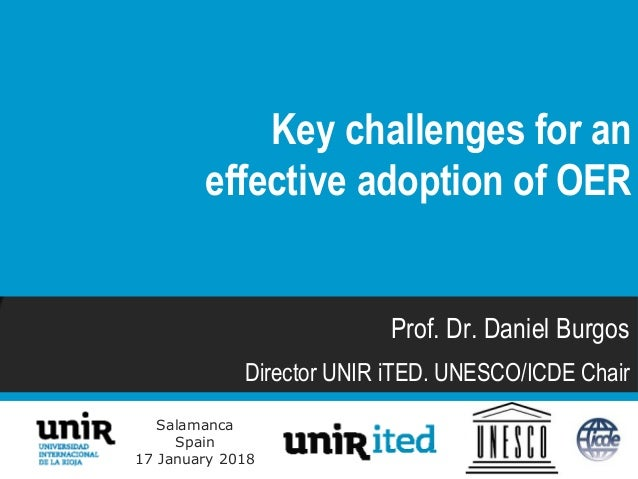Salamanca Spain 17 January 2018 Prof. Dr. Daniel Burgos Director UNIR iTED. UNESCO/ICDE Chair Key challenges for an effect...