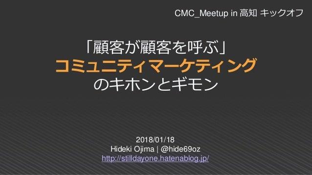 「顧客が顧客を呼ぶ」 コミュニティマーケティング のキホンとギモン 2018/01/18 Hideki Ojima | @hide69oz http://stilldayone.hatenablog.jp/ CMC_Meetup in 高知 キ...