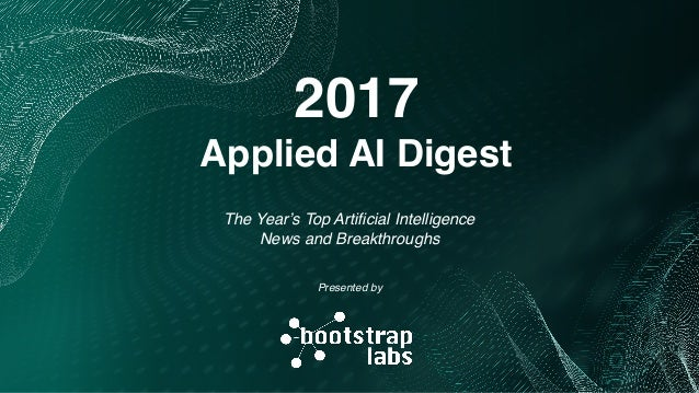 The Year's Top Artificial Intelligence News and Breakthroughs 2017 Applied AI Digest Presented by