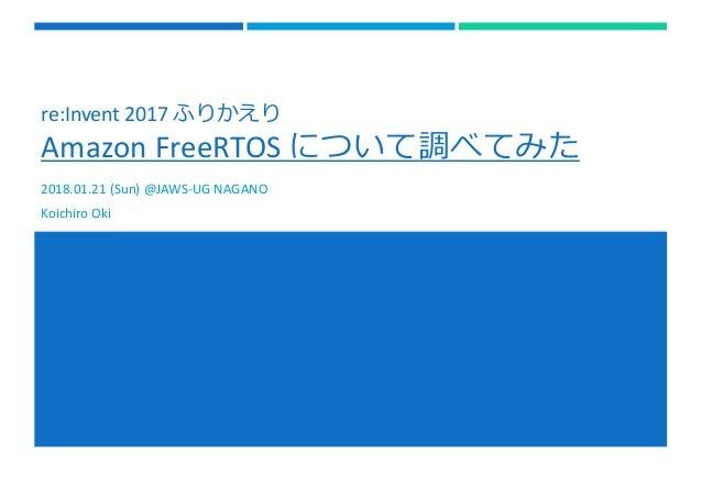 re:Invent 2017 ふりかえり Amazon FreeRTOS について調べてみた 2018.01.21 (Sun) @JAWS-UG NAGANO Koichiro Oki