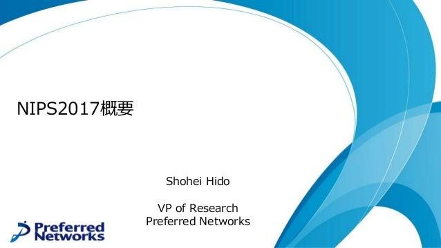 NIPS2017概要 Shohei Hido VP of Research Preferred Networks