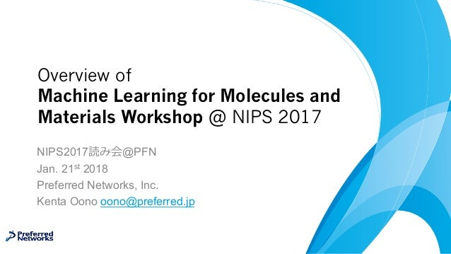 Overview of Machine Learning for Molecules and Materials Workshop @ NIPS 2017 NIPS2017 @PFN Jan. 21st 2018 Preferred Netwo...
