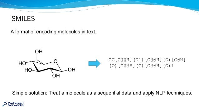 SMILES A format of encoding molecules in text. Simple solution: Treat a molecule as a sequential data and apply NLP techni...