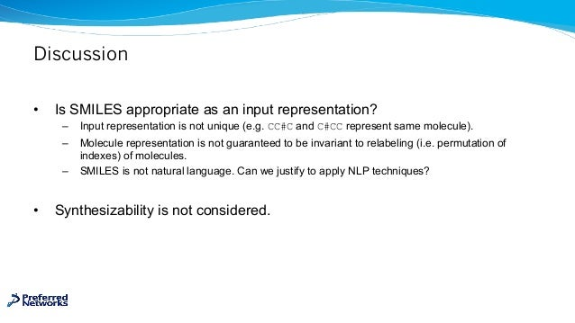 Discussion • Is SMILES appropriate as an input representation? – Input representation is not unique (e.g. CC#C and C#CC re...