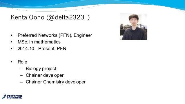 Kenta Oono (@delta2323_) • Preferred Networks (PFN), Engineer • MSc. in mathematics • 2014.10 - Present: PFN • Role – Biol...
