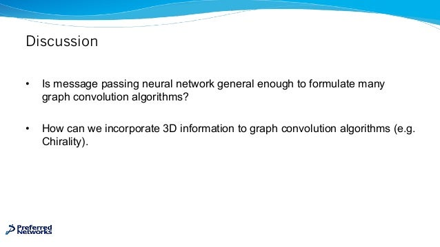 Discussion • Is message passing neural network general enough to formulate many graph convolution algorithms? • How can we...