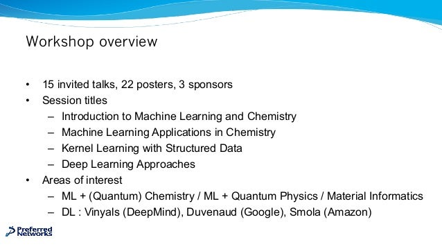 Workshop overview • 15 invited talks, 22 posters, 3 sponsors • Session titles – Introduction to Machine Learning and Chemi...