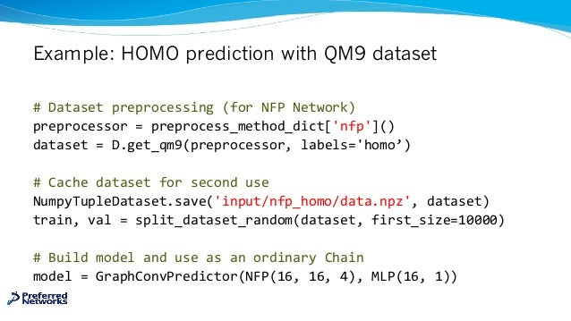 Example: HOMO prediction with QM9 dataset # Dataset preprocessing (for NFP Network) preprocessor = preprocess_method_dict[...