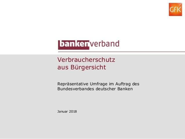 Verbraucherschutz aus Bürgersicht Repräsentative Umfrage im Auftrag des Bundesverbandes deutscher Banken Januar 2018