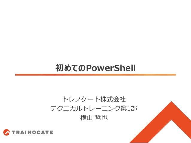 初めてのPowerShell トレノケート株式会社 テクニカルトレーニング第1部 横山 哲也