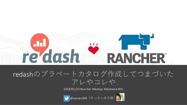 redashのプラベートカタログ作成してつまづいた アレやコレや 2018/01/23 Rancher Meetup Yokohama #01 @yassan168(やっさん@牛勢)
