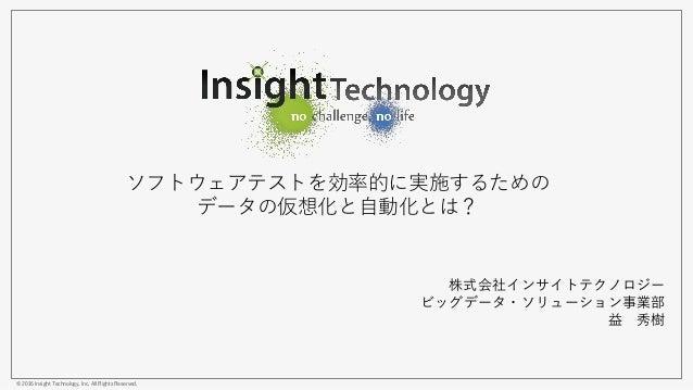 © 2016 Insight Technology, Inc. All Rights Reserved. ソフトウェアテストを効率的に実施するための データの仮想化と自動化とは? 株式会社インサイトテクノロジー ビッグデータ・ソリューション事業...