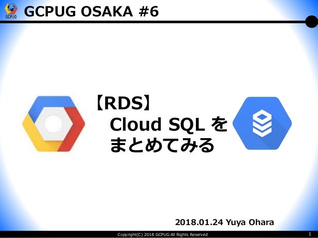 Copyright(C) 2018 GCPUG All Rights Reserved 1 2018.01.24 Yuya Ohara 【RDS】 Cloud SQL を まとめてみる GCPUG OSAKA #6