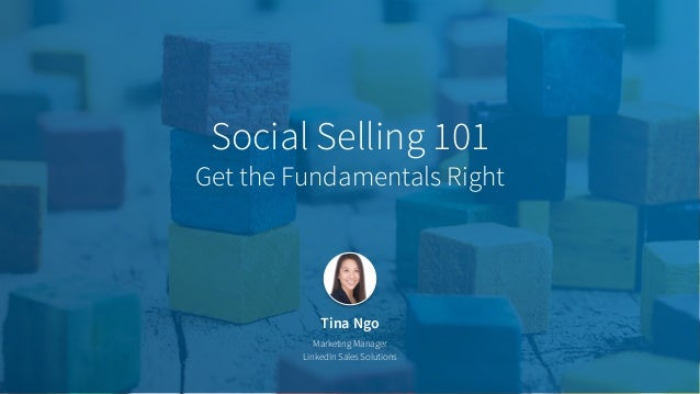 Tina Ngo Marketing Manager LinkedIn Sales Solutions Social Selling 101 Get the Fundamentals Right