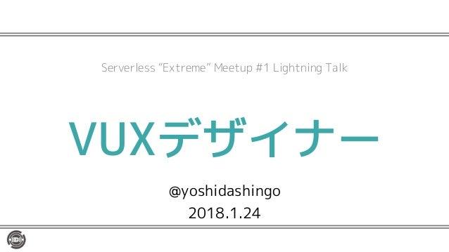 "VUXデザイナー @yoshidashingo 2018.1.24 Serverless ""Extreme"" Meetup #1 Lightning Talk"
