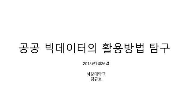 공공 빅데이터의 활용방법 탐구 2018년1월26일 서강대학교 김규호