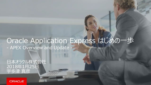 Oracle Application Express はじめの一歩 - APEX Overview and Update - 日本オラクル株式会社 2018年1月25日 宇多津 真彦
