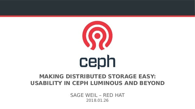 MAKING DISTRIBUTED STORAGE EASY: USABILITY IN CEPH LUMINOUS AND BEYOND SAGE WEIL – RED HAT 2018.01.26