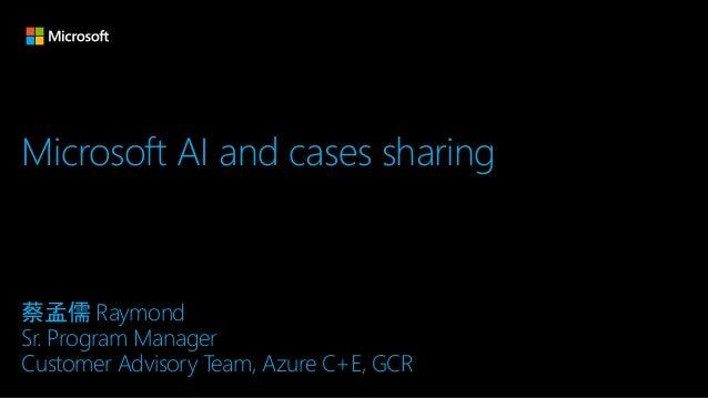 Microsoft AI and cases sharing 蔡孟儒 Raymond Sr. Program Manager Customer Advisory Team, Azure C+E, GCR