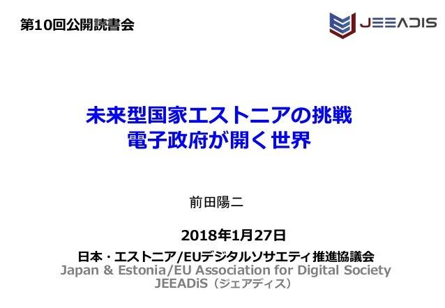 未来型国家エストニアの挑戦 電子政府が開く世界 2018年1月27日 第10回公開読書会 日本・エストニア/EUデジタルソサエティ推進協議会 Japan & Estonia/EU Association for Digital Society ...