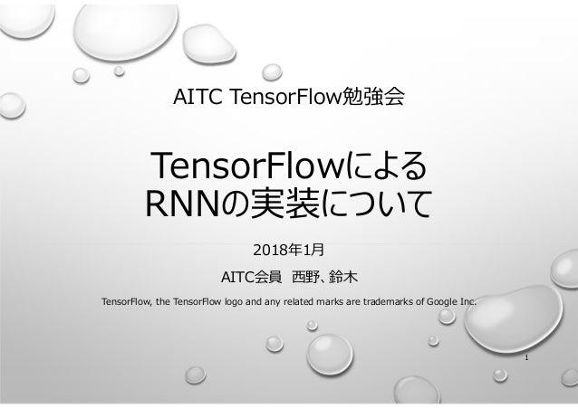 AITC TensorFlow勉強会 TensorFlowによる RNNの実装について 2018年1月 AITC会員 ⻄野、鈴⽊ TensorFlow, the TensorFlow logo and any related marks are...