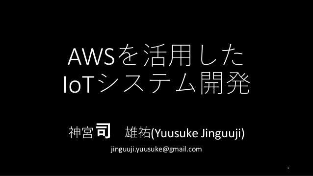 AWSを活用した IoTシステム開発 神宮司 雄祐(Yuusuke Jinguuji) jinguuji.yuusuke@gmail.com 1