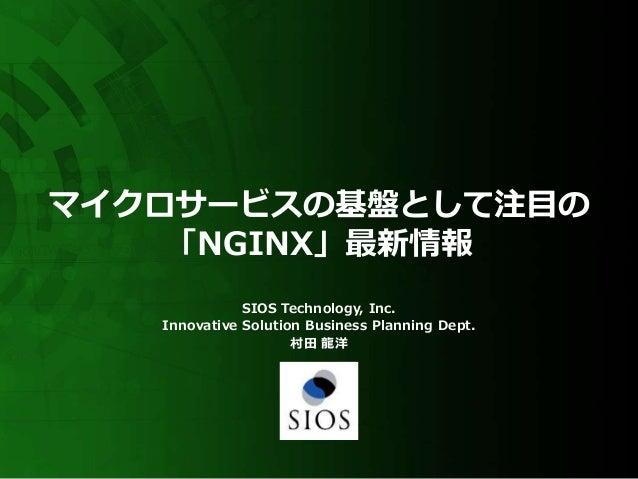 マイクロサービスの基盤として注目の 「NGINX」最新情報 SIOS Technology, Inc. Innovative Solution Business Planning Dept. 村田 龍洋