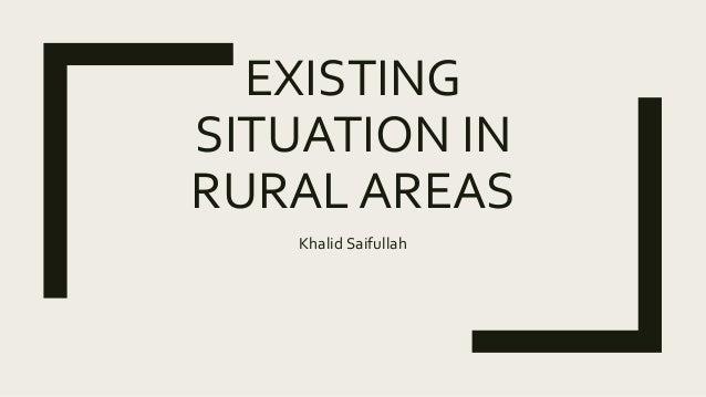 EXISTING SITUATION IN RURAL AREAS Khalid Saifullah