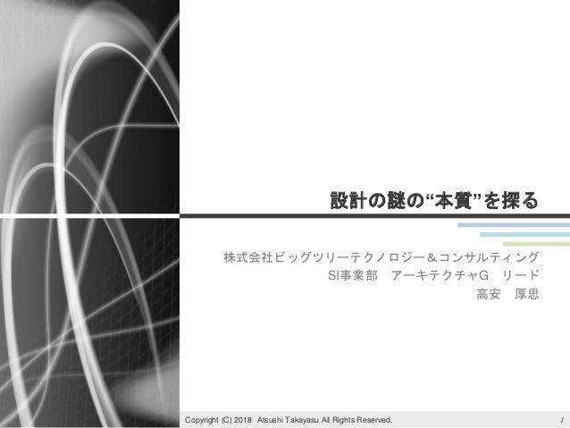 """設計の謎の""""本質""""を探る 株式会社ビッグツリーテクノロジー&コンサルティング SI事業部 アーキテクチャG リード 高安 厚思 1Copyright (C) 2018 Atsushi Takayasu All Rights Reserved."""