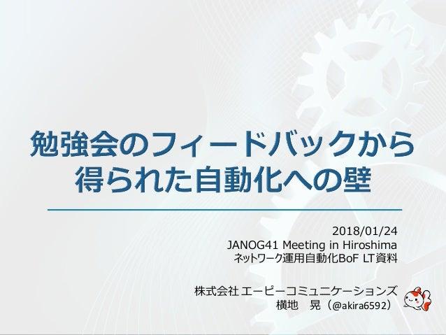 株式会社 エーピーコミュニケーションズ 横地 晃(@akira6592) 2018/01/24 JANOG41 Meeting in Hiroshima ネットワーク運用自動化BoF LT資料