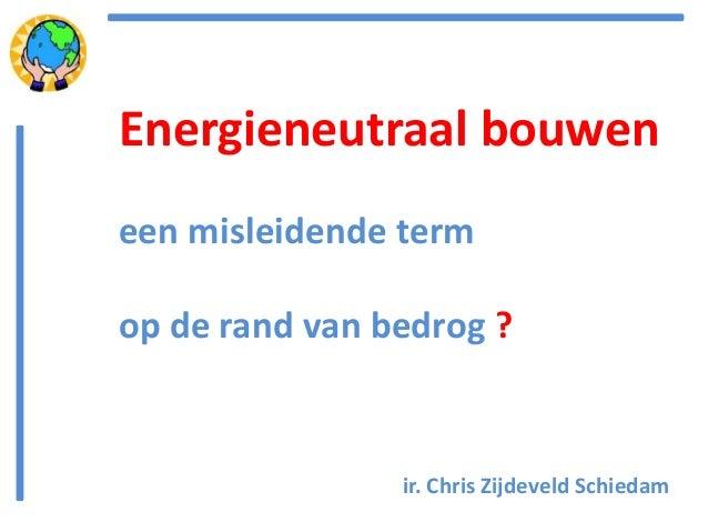 ir. Chris Zijdeveld Schiedam Energieneutraal bouwen een misleidende term op de rand van bedrog ?