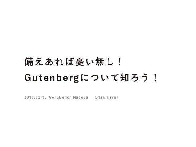 備えあれば憂い無し! Gutenbergについて知ろう! 2018.02.10 WordBench Nagoya @1shiharaT