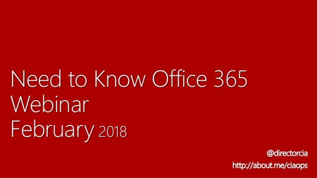 Need to Know Office 365 Webinar February 2018 @directorcia http://about.me/ciaops