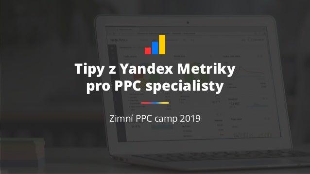 Tipy z Yandex Metriky pro PPC specialisty Zimní PPC camp 2019