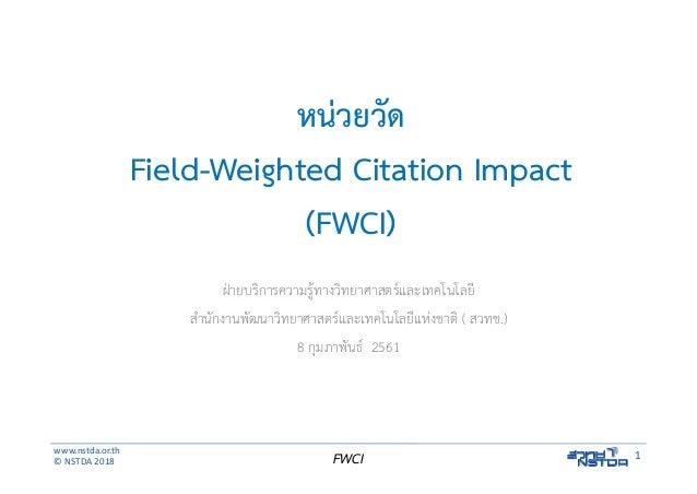 www.nstda.or.th ©NSTDA2018 1FWCI หน่วยวัด Field-Weighted Citation Impact (FWCI) ฝ่ายบริการความรู้ทางวิทยาศาสตร์และเทคโนโ...