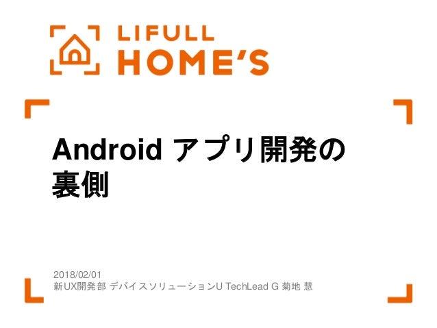 © LIFULL Co.,Ltd. 本書の無断転載、複製を固く禁じます。1 Android アプリ開発の 裏側 2018/02/01 新UX開発部 デバイスソリューションU TechLead G 菊地 慧