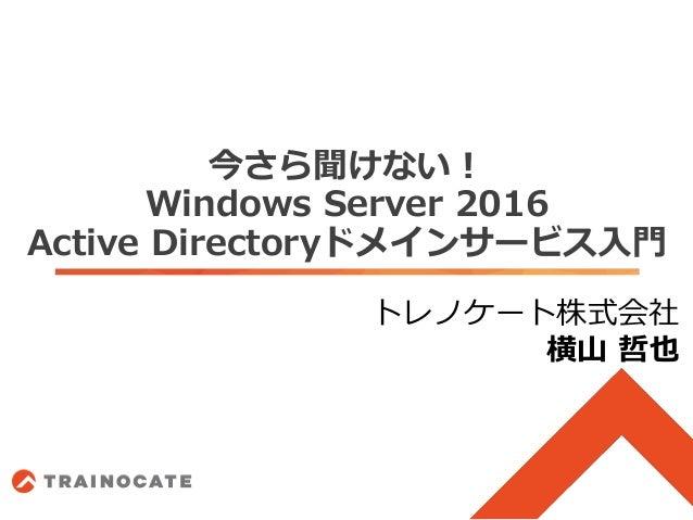 今さら聞けない! Windows Server 2016 Active Directoryドメインサービス入門 トレノケート株式会社 横山 哲也