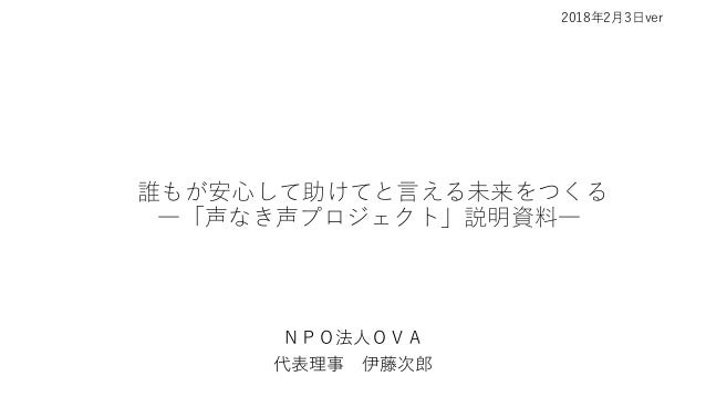 誰もが安心して助けてと言える未来をつくる ―「声なき声プロジェクト」説明資料― NPO法人OVA 代表理事 伊藤次郎 2018年2月3日ver