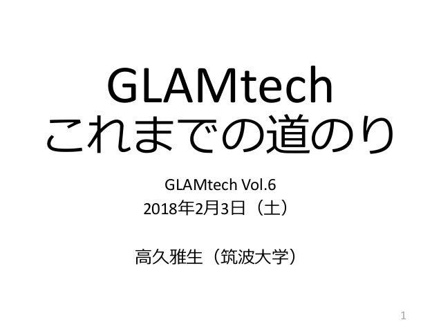 GLAMtech これまでの道のり GLAMtech Vol.6 2018年2月3日(土) 高久雅生(筑波大学) 1
