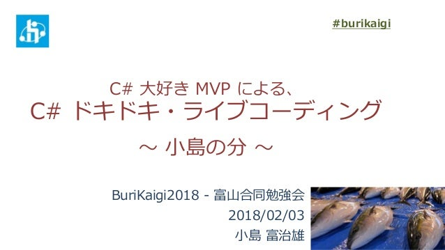 C# 大好き MVP による、 C# ドキドキ・ライブコーディング ~ 小島の分 ~ BuriKaigi2018 - 富山合同勉強会 2018/02/03 小島 富治雄 #burikaigi