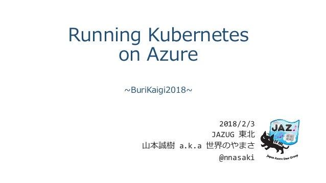 Running Kubernetes on Azure ~BuriKaigi2018~ 2018/2/3 JAZUG 東北 山本誠樹 a.k.a 世界のやまさ @nnasaki