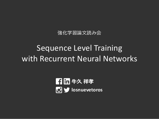 強化学習論文読み会 Sequence Level Training with Recurrent Neural Networks 牛久 祥孝 losnuevetoros