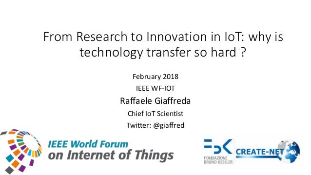 From Research to Innovation in IoT: why is technology transfer so hard ? February 2018 IEEE WF-IOT Raffaele Giaffreda Chie...