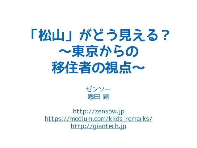「松山」がどう見える? 〜東京からの 移住者の視点〜 ゼンソー 懸田 剛 http://zensow.jp https://medium.com/kkds-remarks/ http://giantech.jp