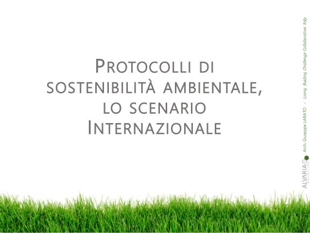 Arch.GiuseppeLARATO-LivingBuidingChalIengeCollaborative:Italy PROTOCOLLI DI SOSTENIBILITÀ AMBIENTALE, LO SCENARIO INTERNAZ...