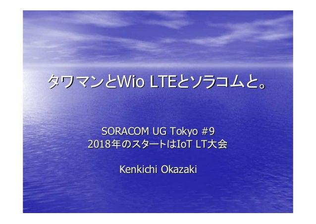 タワマンとタワマンとWio LTEWio LTEとソラコムと。とソラコムと。 SORACOM UG Tokyo #9SORACOM UG Tokyo #9 20182018年のスタートは年のスタートはIoT LTIoT LT大会大会 Kenki...